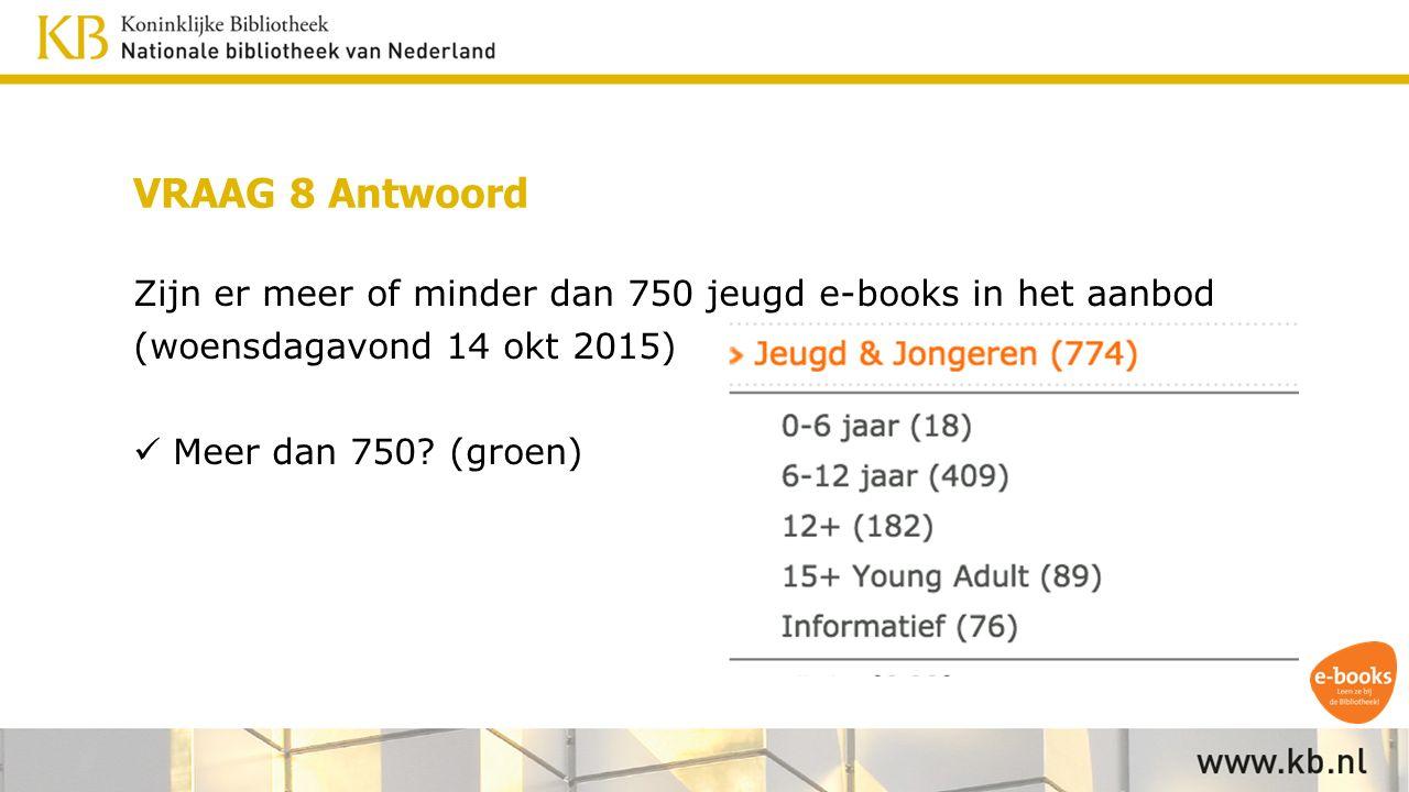 VRAAG 8 Antwoord Zijn er meer of minder dan 750 jeugd e-books in het aanbod (woensdagavond 14 okt 2015) Meer dan 750.