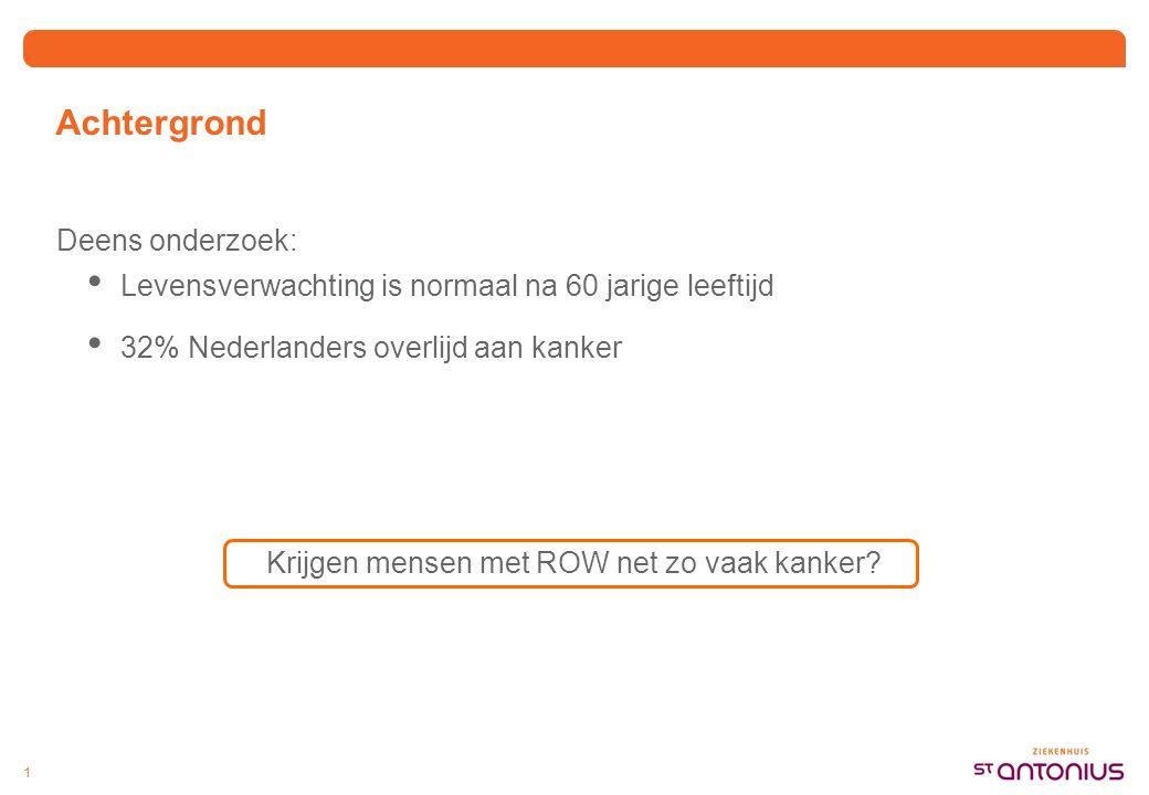 1 Achtergrond Deens onderzoek: Levensverwachting is normaal na 60 jarige leeftijd 32% Nederlanders overlijd aan kanker Krijgen mensen met ROW net zo vaak kanker?