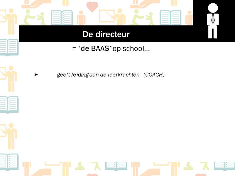= 'de BAAS' op school…  geeft leiding aan de leerkrachten (COACH) De directeur
