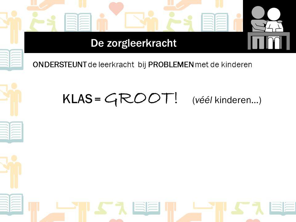 ONDERSTEUNT de leerkracht bij PROBLEMEN met de kinderen KLAS = GROOT! (véél kinderen…) De zorgleerkracht