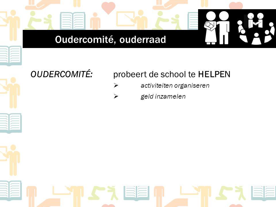 OUDERCOMITÉ: probeert de school te HELPEN  activiteiten organiseren  geld inzamelen Oudercomité, ouderraad