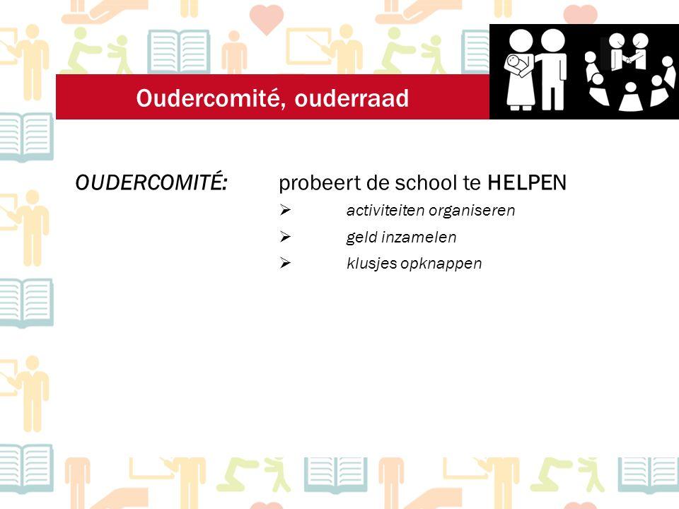 OUDERCOMITÉ: probeert de school te HELPEN  activiteiten organiseren  klusjes opknappen  geld inzamelen Oudercomité, ouderraad