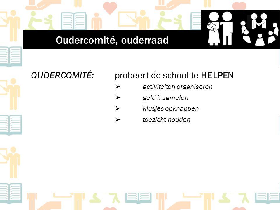 OUDERCOMITÉ: probeert de school te HELPEN  activiteiten organiseren  geld inzamelen  klusjes opknappen  toezicht houden Oudercomité, ouderraad