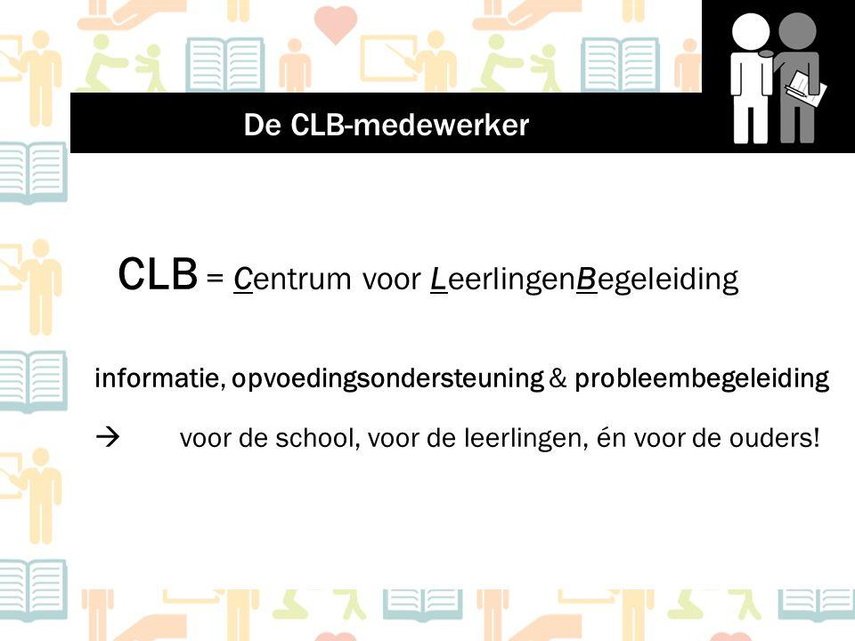 CLB = Centrum voor LeerlingenBegeleiding informatie, opvoedingsondersteuning & probleembegeleiding  voor de school, voor de leerlingen, én voor de ou
