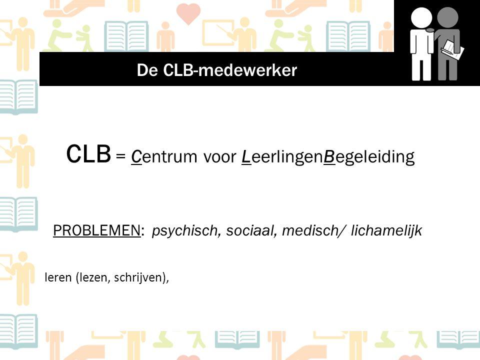 CLB = Centrum voor LeerlingenBegeleiding PROBLEMEN: psychisch, sociaal, medisch/ lichamelijk leren (lezen, schrijven), De CLB-medewerker