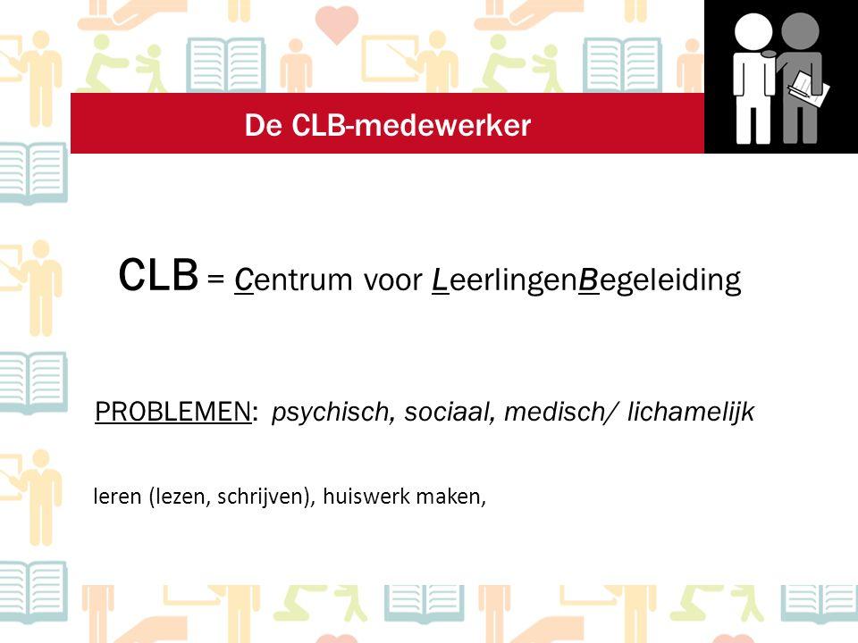 CLB = Centrum voor LeerlingenBegeleiding PROBLEMEN: psychisch, sociaal, medisch/ lichamelijk leren (lezen, schrijven), huiswerk maken, De CLB-medewerk