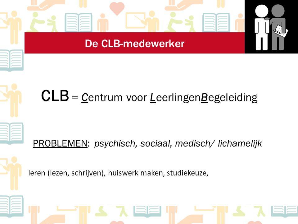 CLB = Centrum voor LeerlingenBegeleiding PROBLEMEN: psychisch, sociaal, medisch/ lichamelijk leren (lezen, schrijven), huiswerk maken, studiekeuze, De