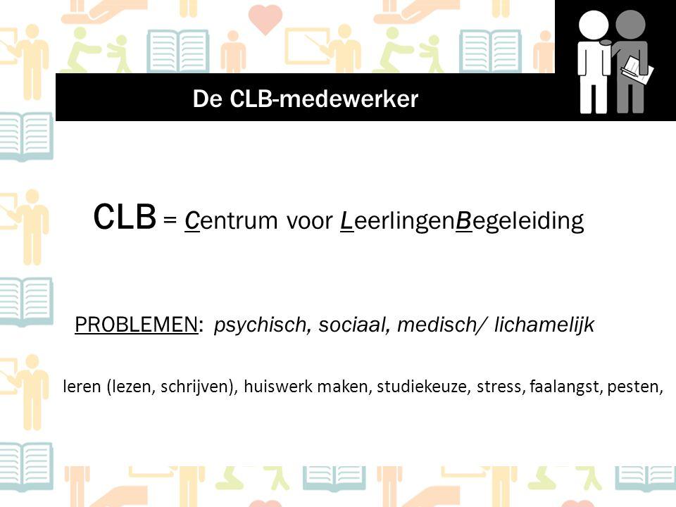 CLB = Centrum voor LeerlingenBegeleiding PROBLEMEN: psychisch, sociaal, medisch/ lichamelijk De CLB-medewerker leren (lezen, schrijven), huiswerk make