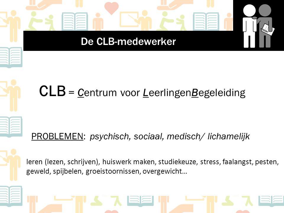 CLB = Centrum voor LeerlingenBegeleiding PROBLEMEN: psychisch, sociaal, medisch/ lichamelijk leren (lezen, schrijven), huiswerk maken, studiekeuze, st