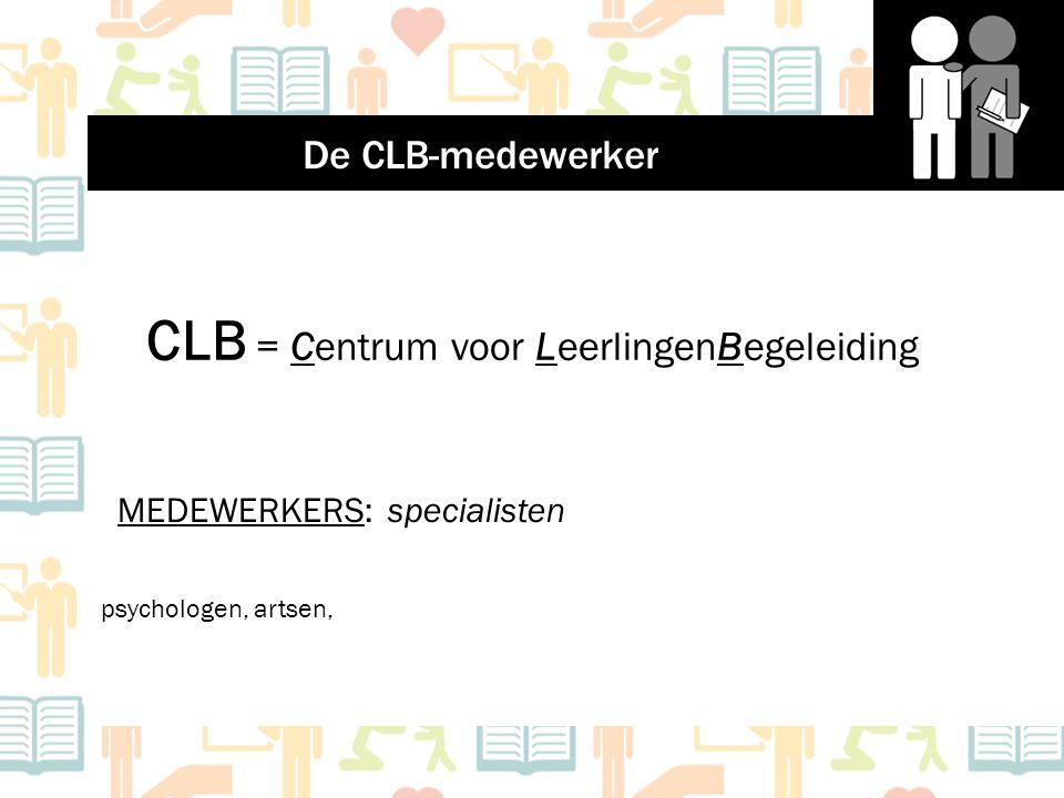 CLB = Centrum voor LeerlingenBegeleiding MEDEWERKERS: specialisten psychologen, artsen, De CLB-medewerker