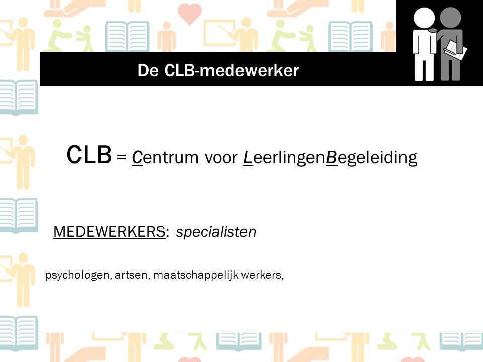CLB = Centrum voor LeerlingenBegeleiding MEDEWERKERS: specialisten psychologen, artsen, maatschappelijk werkers, De CLB-medewerker