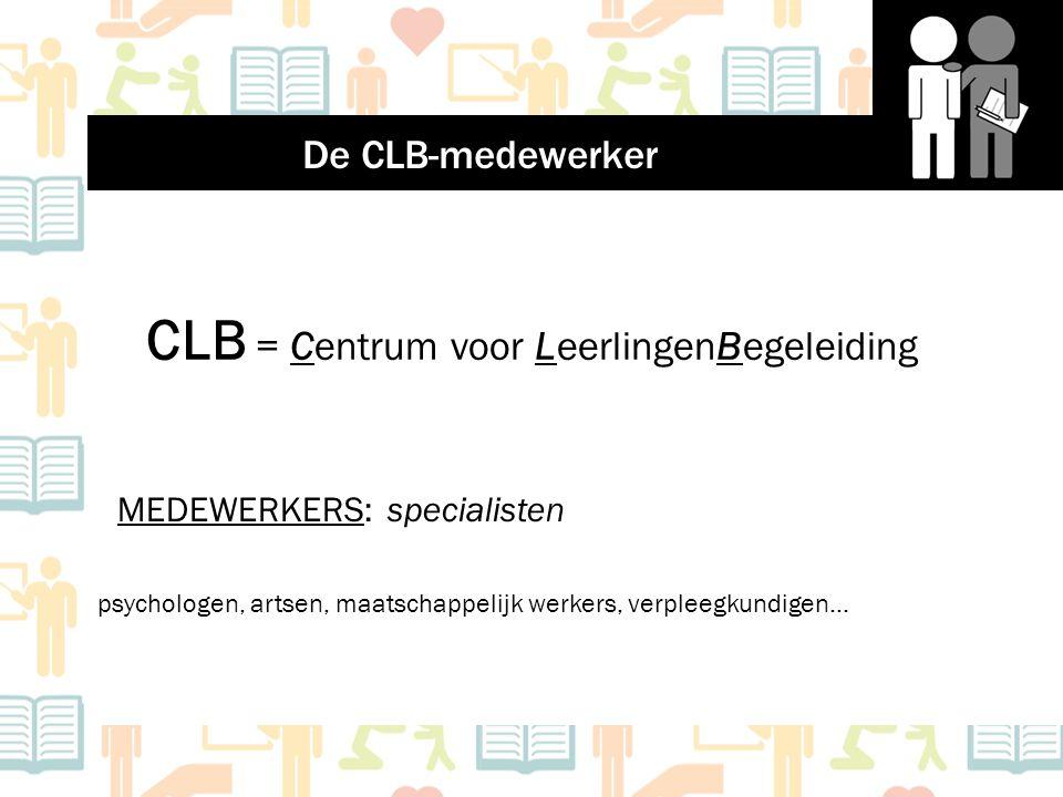 CLB = Centrum voor LeerlingenBegeleiding MEDEWERKERS: specialisten psychologen, artsen, maatschappelijk werkers, verpleegkundigen… De CLB-medewerker