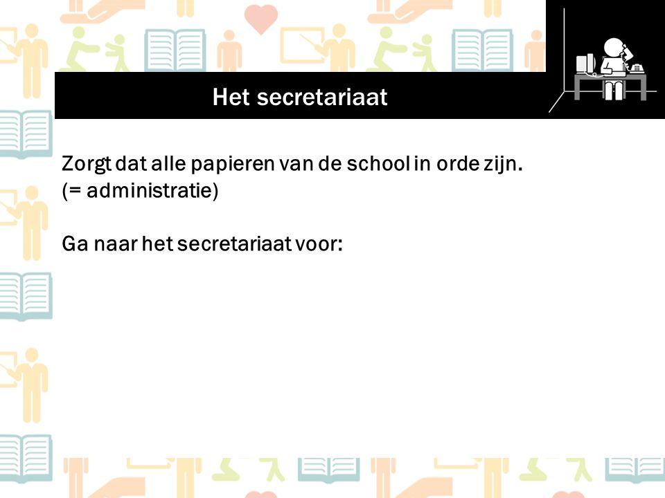 Het secretariaat Zorgt dat alle papieren van de school in orde zijn. (= administratie) Ga naar het secretariaat voor: