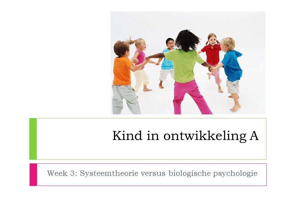 Kind in ontwikkeling A Week 3: Systeemtheorie versus biologische psychologie