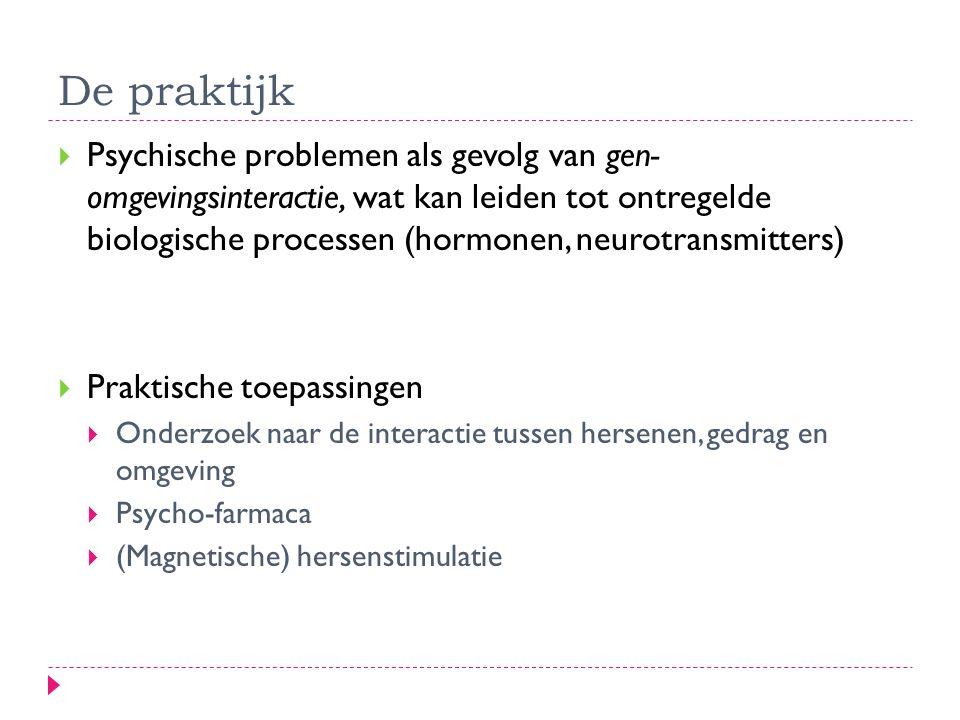De praktijk  Psychische problemen als gevolg van gen- omgevingsinteractie, wat kan leiden tot ontregelde biologische processen (hormonen, neurotransmitters)  Praktische toepassingen  Onderzoek naar de interactie tussen hersenen, gedrag en omgeving  Psycho-farmaca  (Magnetische) hersenstimulatie
