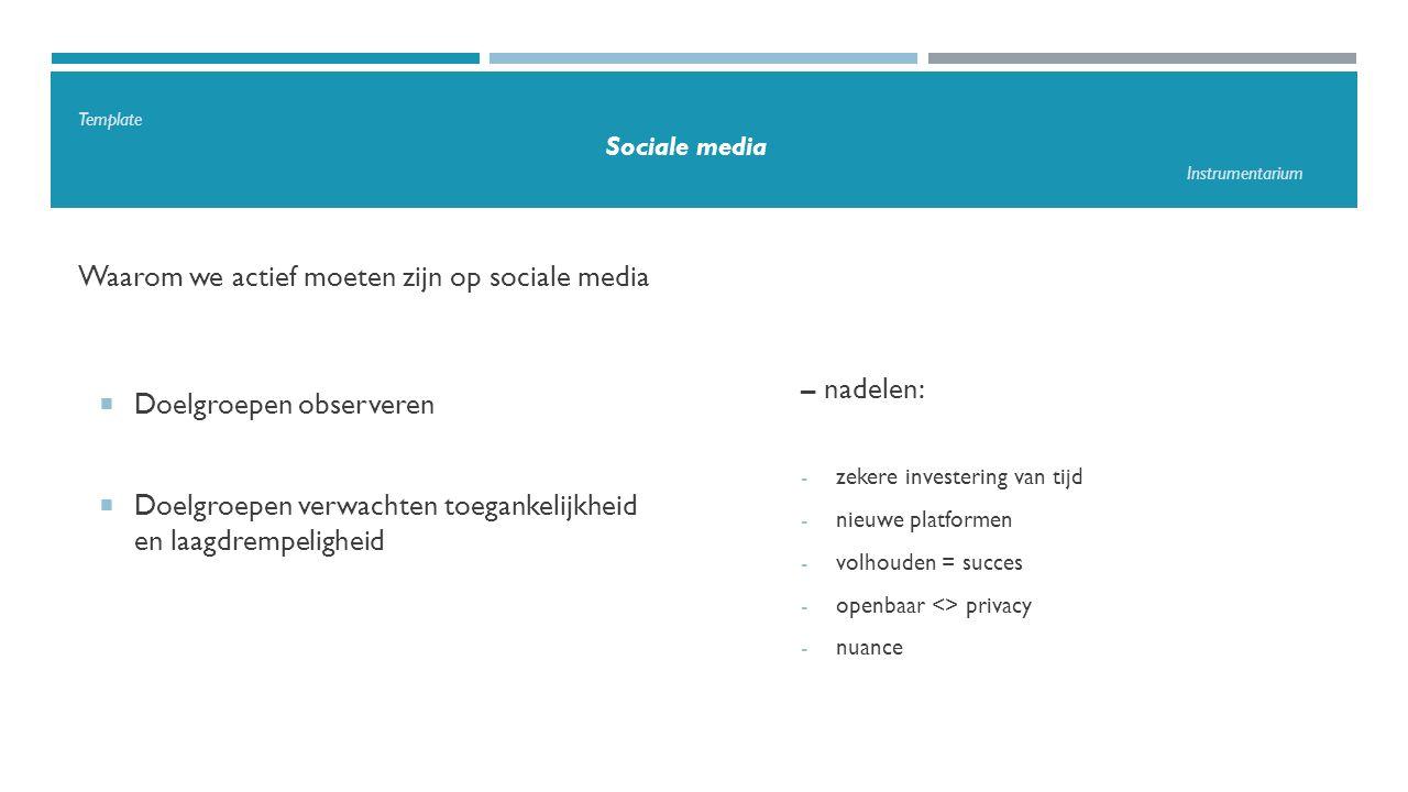 Template Sociale media Instrumentarium Waarom we actief moeten zijn op sociale media  Doelgroepen observeren  Doelgroepen verwachten toegankelijkheid en laagdrempeligheid – nadelen: - zekere investering van tijd - nieuwe platformen - volhouden = succes - openbaar <> privacy - nuance