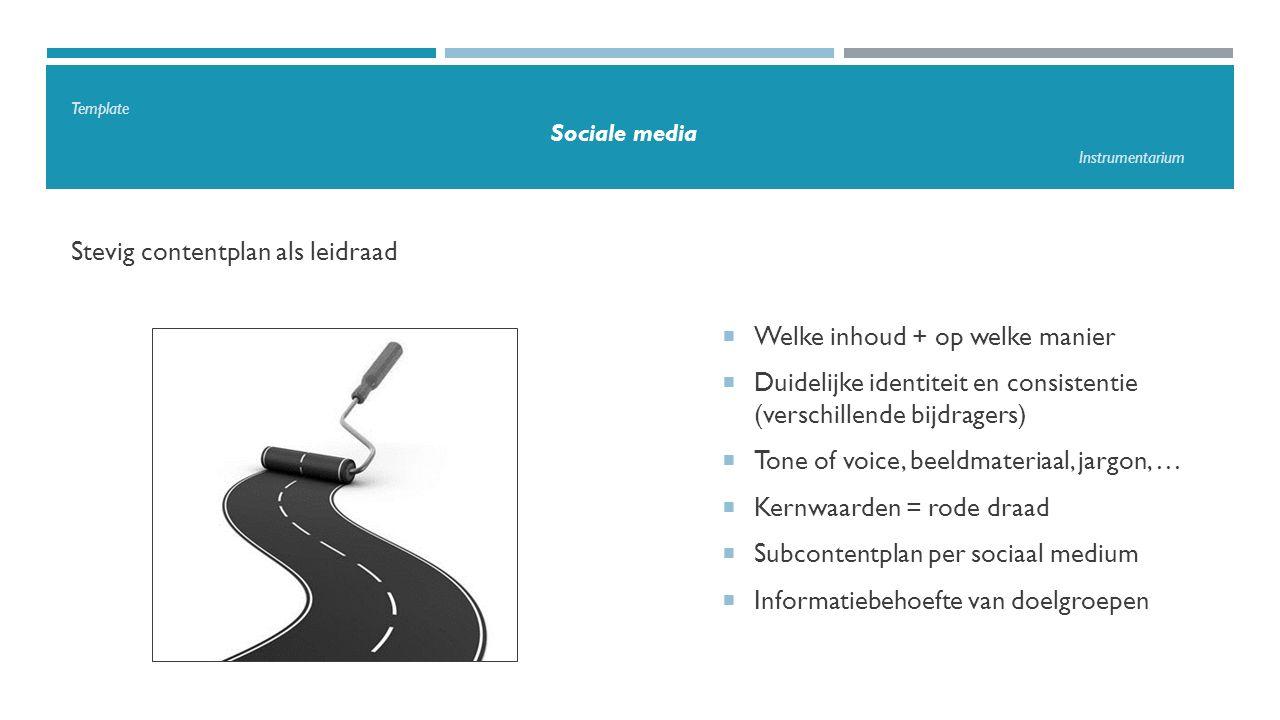 Template Sociale media Instrumentarium Stevig contentplan als leidraad  Welke inhoud + op welke manier  Duidelijke identiteit en consistentie (verschillende bijdragers)  Tone of voice, beeldmateriaal, jargon, …  Kernwaarden = rode draad  Subcontentplan per sociaal medium  Informatiebehoefte van doelgroepen