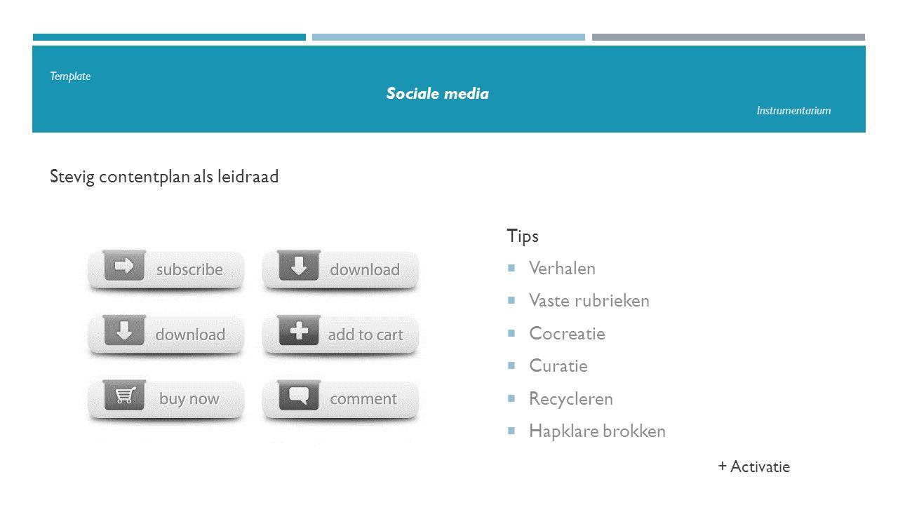 Template Sociale media Instrumentarium Stevig contentplan als leidraad Tips  Verhalen  Vaste rubrieken  Cocreatie  Curatie  Recycleren  Hapklare brokken + Activatie