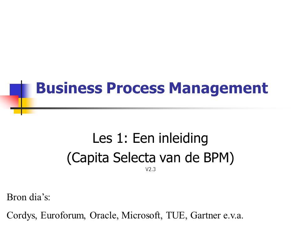 Business Process Management Les 1: Een inleiding (Capita Selecta van de BPM) V2.3 Bron dia's: Cordys, Euroforum, Oracle, Microsoft, TUE, Gartner e.v.a