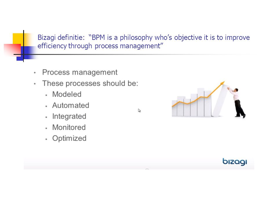 Bizagi definitie: BPM is a philosophy who's objective it is to improve efficiency through process management