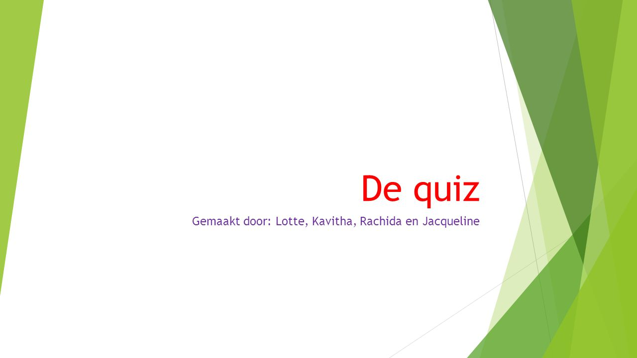 De quiz Gemaakt door: Lotte, Kavitha, Rachida en Jacqueline