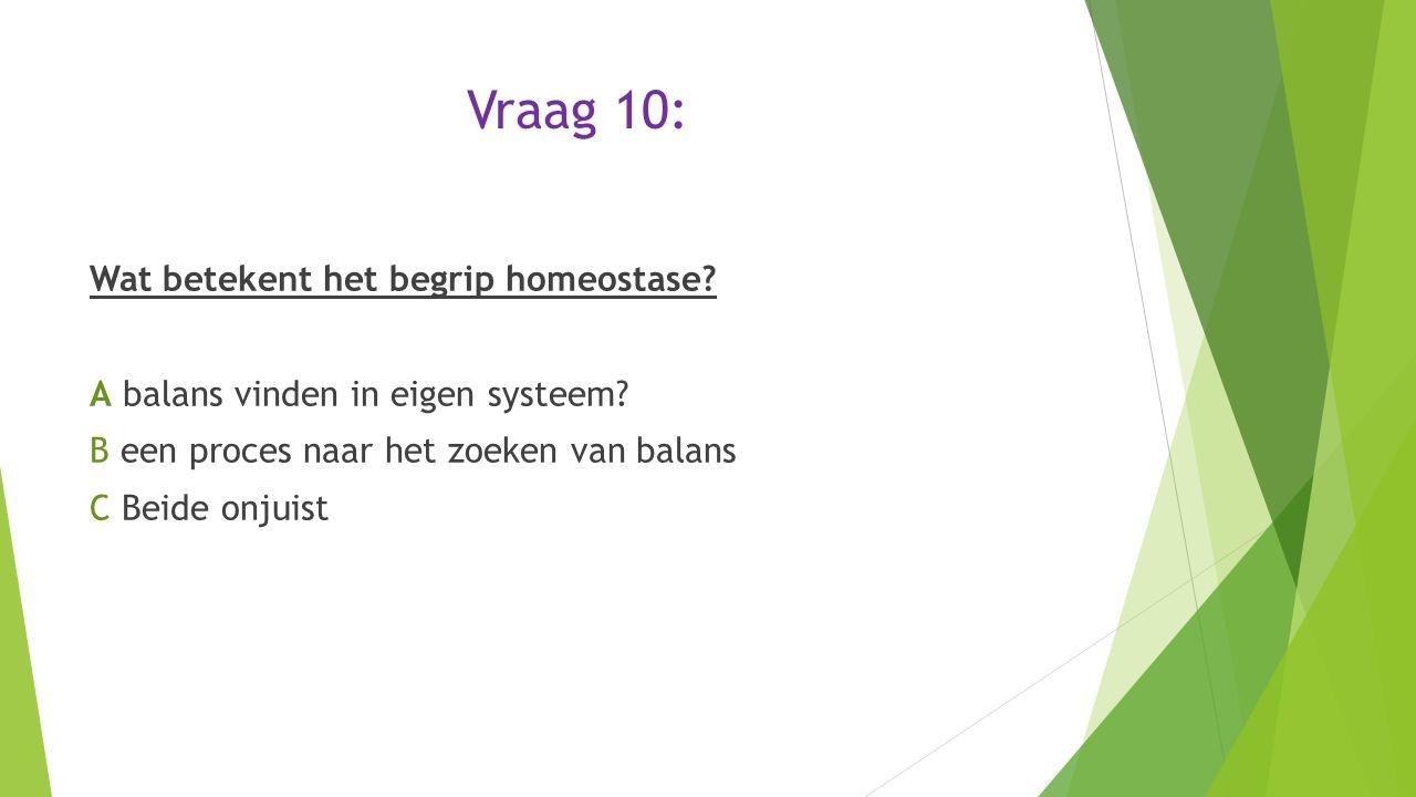 Vraag 10: Wat betekent het begrip homeostase? A balans vinden in eigen systeem? B een proces naar het zoeken van balans C Beide onjuist
