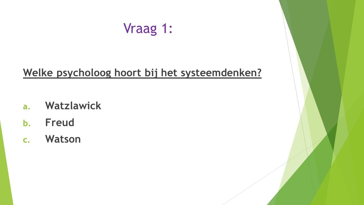 Vraag 1: Welke psycholoog hoort bij het systeemdenken? a. Watzlawick b. Freud c. Watson