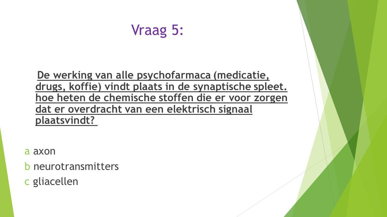 Vraag 5: De werking van alle psychofarmaca (medicatie, drugs, koffie) vindt plaats in de synaptische spleet. hoe heten de chemische stoffen die er voo