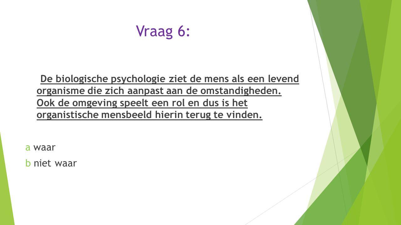 Vraag 6: De biologische psychologie ziet de mens als een levend organisme die zich aanpast aan de omstandigheden. Ook de omgeving speelt een rol en du