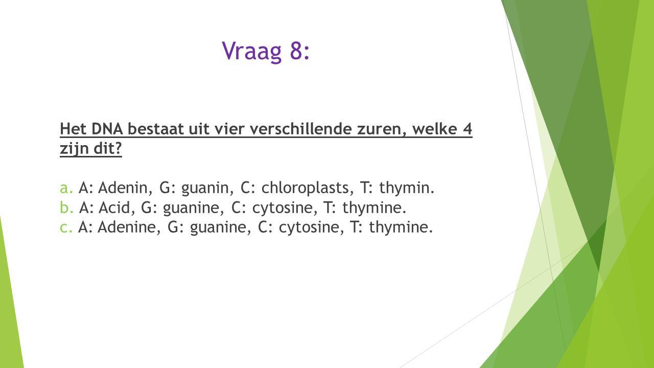Vraag 8: Het DNA bestaat uit vier verschillende zuren, welke 4 zijn dit? a. A: Adenin, G: guanin, C: chloroplasts, T: thymin. b. A: Acid, G: guanine,