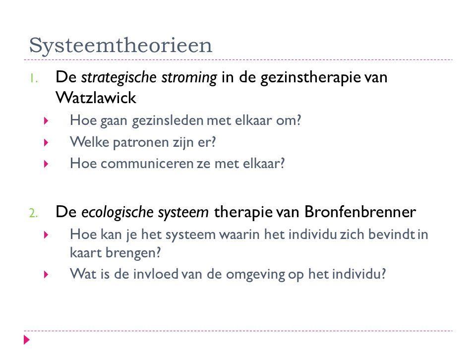 Systeemtheorieen 1. De strategische stroming in de gezinstherapie van Watzlawick  Hoe gaan gezinsleden met elkaar om?  Welke patronen zijn er?  Hoe