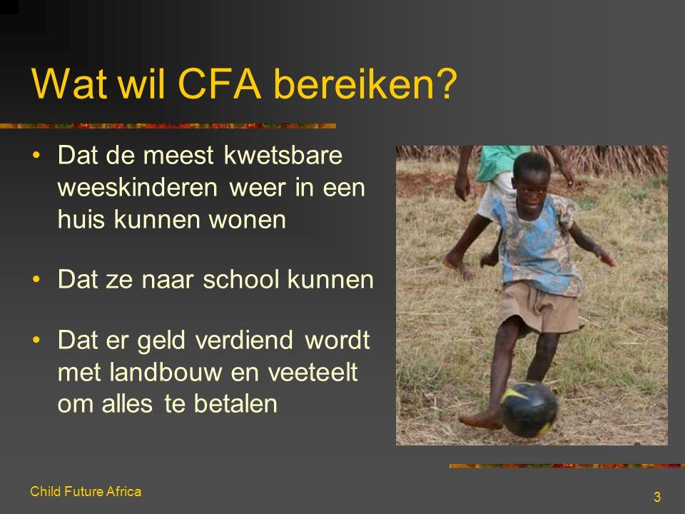 Child Future Africa 3 Wat wil CFA bereiken? Dat de meest kwetsbare weeskinderen weer in een huis kunnen wonen Dat ze naar school kunnen Dat er geld ve