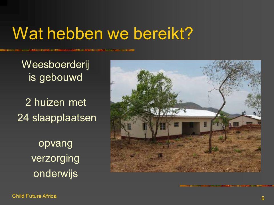 Child Future Africa 5 Wat hebben we bereikt? Weesboerderij is gebouwd 2 huizen met 24 slaapplaatsen opvang verzorging onderwijs