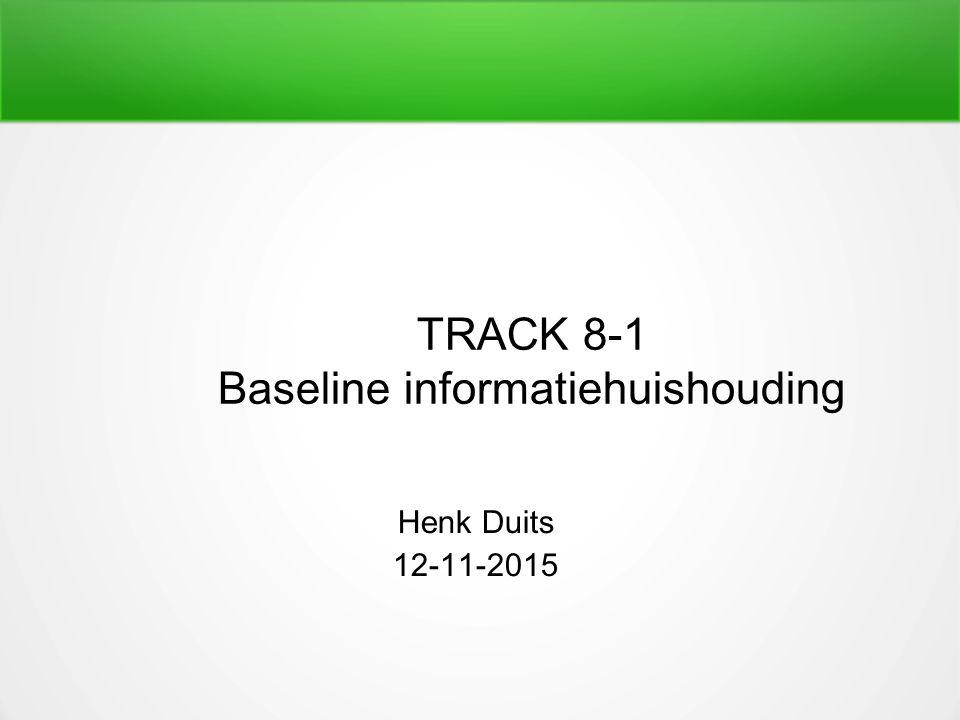 TRACK 8-1 Baseline informatiehuishouding Henk Duits 12-11-2015