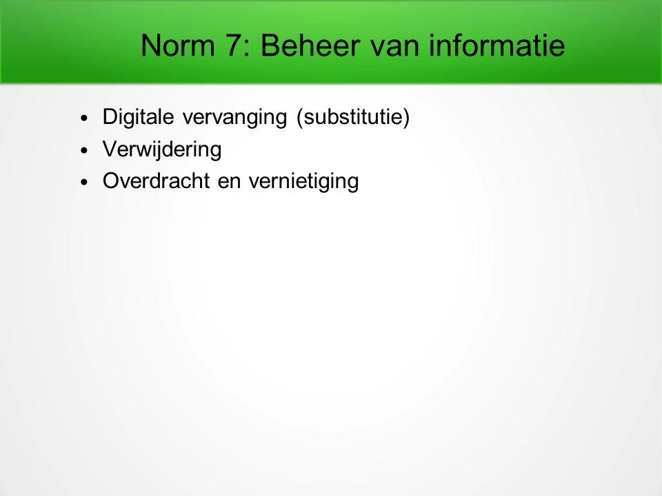 Norm 7: Beheer van informatie Digitale vervanging (substitutie) Verwijdering Overdracht en vernietiging
