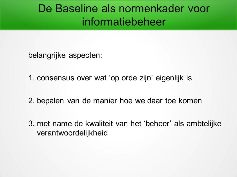 De Baseline als normenkader voor informatiebeheer belangrijke aspecten: 1.consensus over wat 'op orde zijn' eigenlijk is 2.