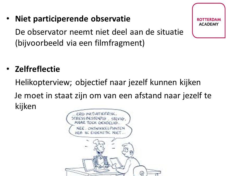 Niet participerende observatie De observator neemt niet deel aan de situatie (bijvoorbeeld via een filmfragment) Zelfreflectie Helikopterview; objecti