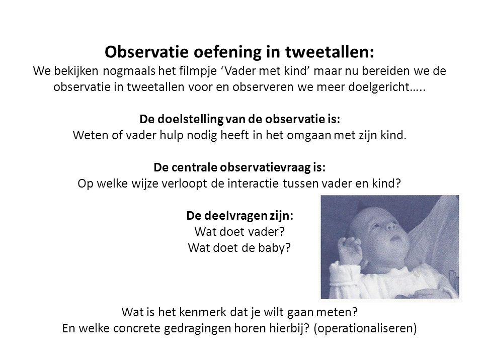 Observatie oefening in tweetallen: We bekijken nogmaals het filmpje 'Vader met kind' maar nu bereiden we de observatie in tweetallen voor en observere