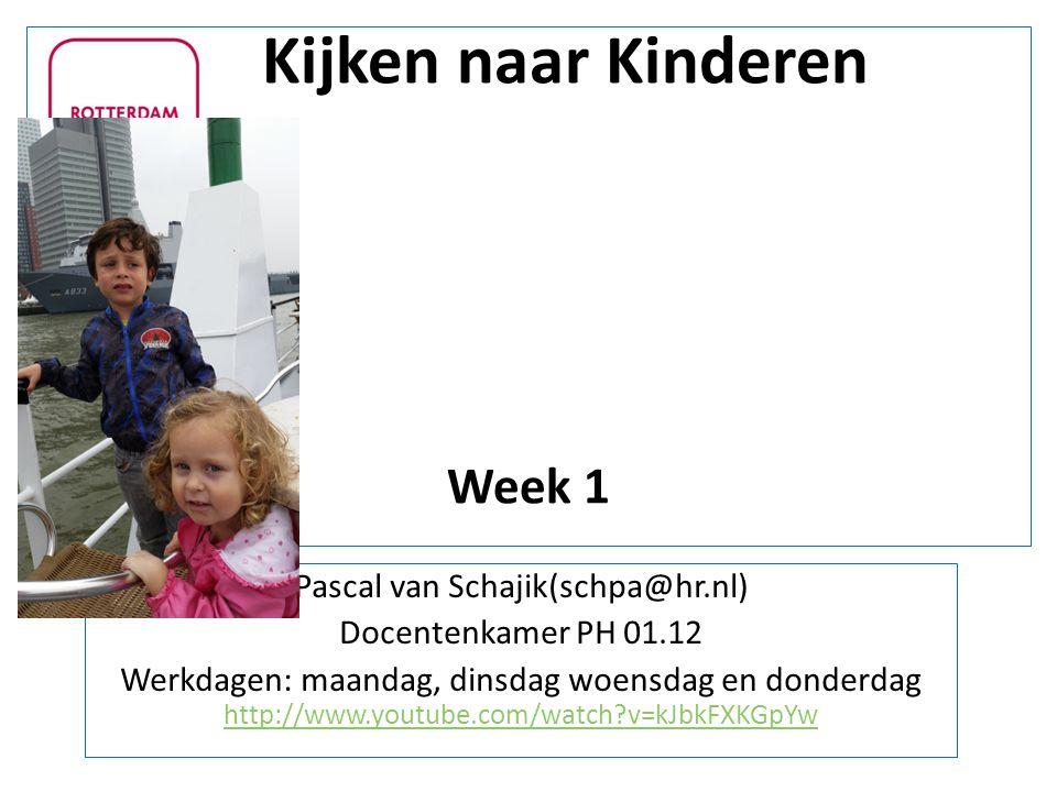 Kijken naar Kinderen Week 1 Pascal van Schajik(schpa@hr.nl) Docentenkamer PH 01.12 Werkdagen: maandag, dinsdag woensdag en donderdag http://www.youtub