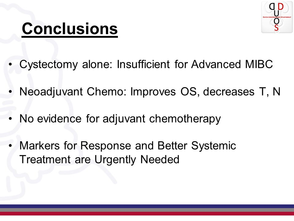 Conclusions Cystectomy alone: Insufficient for Advanced MIBC Neoadjuvant Chemo: Improves OS, decreases T, N No evidence for adjuvant chemotherapy Mark