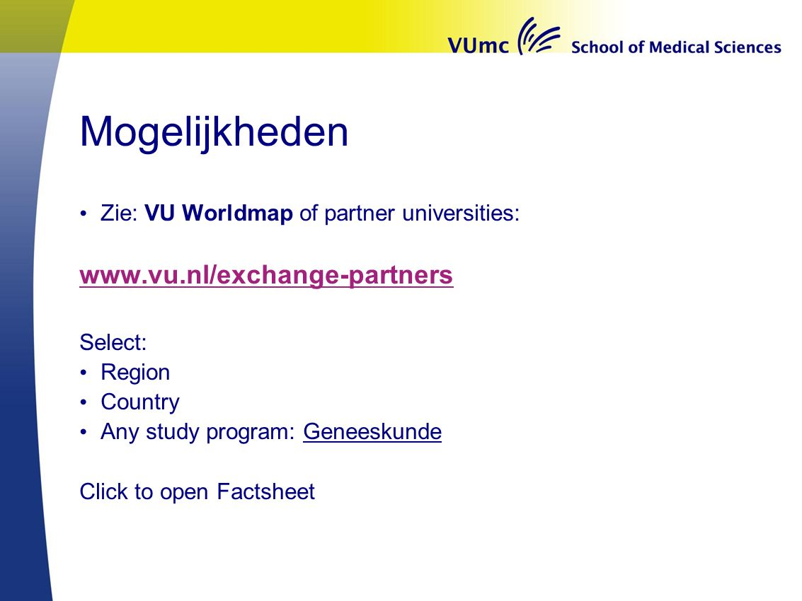 Mogelijkheden Zie: VU Worldmap of partner universities: www.vu.nl/exchange-partners Select: Region Country Any study program: Geneeskunde Click to ope