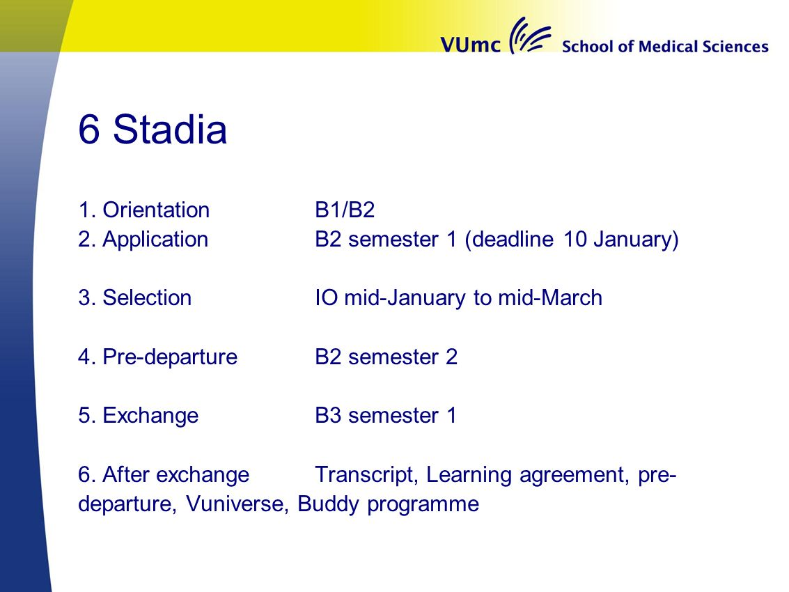6 Stadia 1. OrientationB1/B2 2. Application B2 semester 1 (deadline 10 January) 3. SelectionIO mid-January to mid-March 4. Pre-departureB2 semester 2
