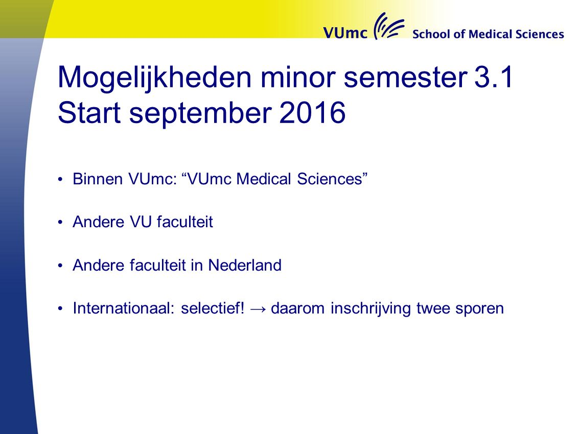 "Mogelijkheden minor semester 3.1 Start september 2016 Binnen VUmc: ""VUmc Medical Sciences"" Andere VU faculteit Andere faculteit in Nederland Internati"