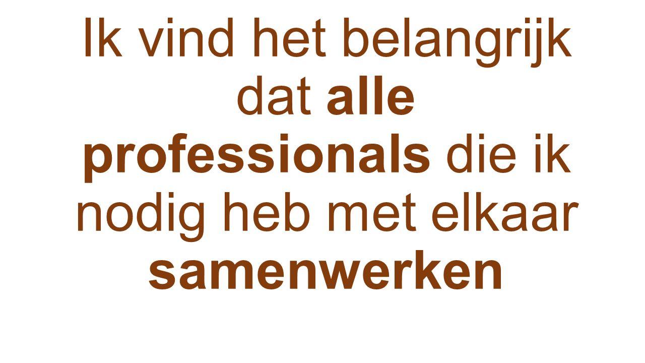 Ik vind het belangrijk dat alle professionals die ik nodig heb met elkaar samenwerken