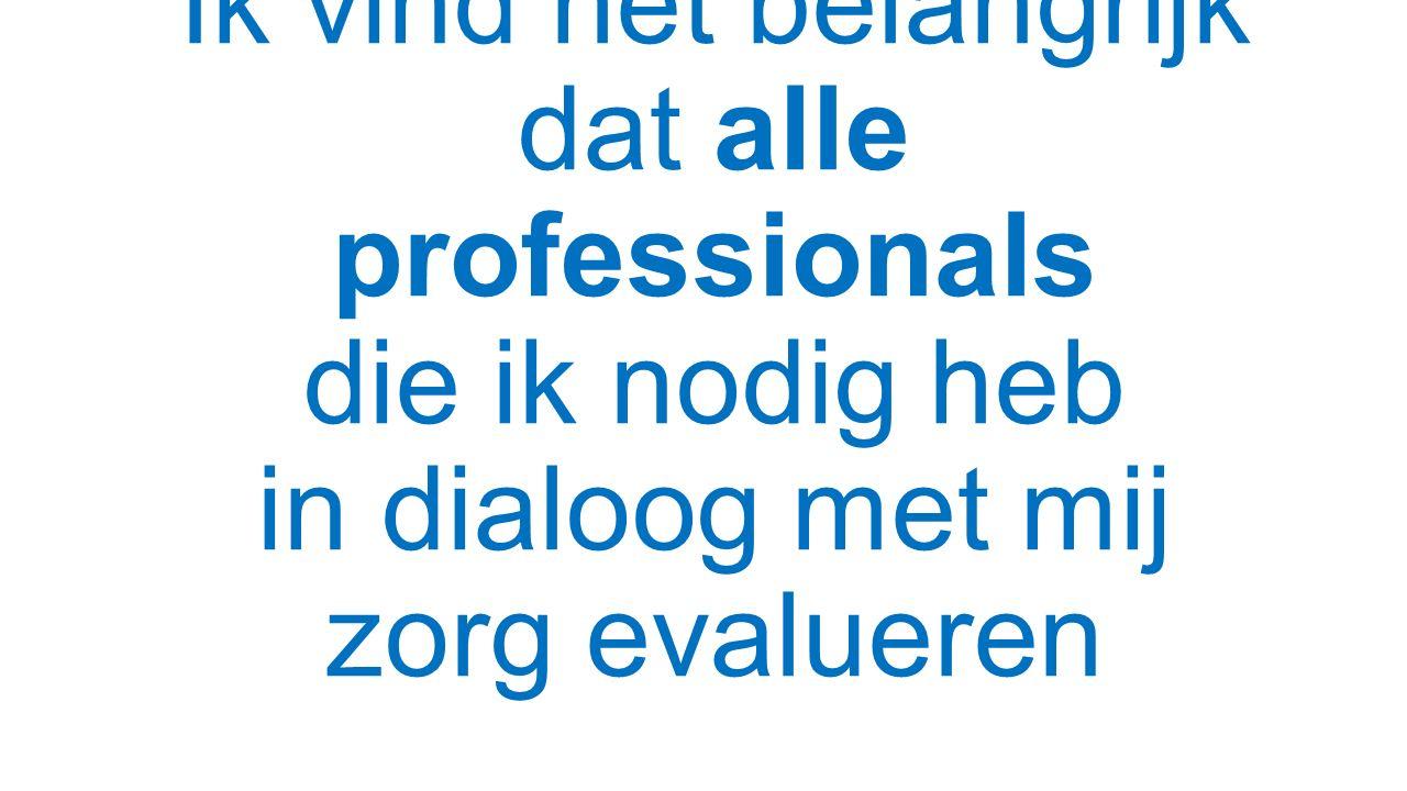 Ik vind het belangrijk dat alle professionals die ik nodig heb in dialoog met mij zorg evalueren