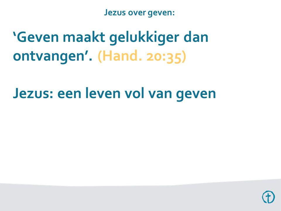 'Geven maakt gelukkiger dan ontvangen'. (Hand. 20:35) Jezus: een leven vol van geven Jezus over geven: