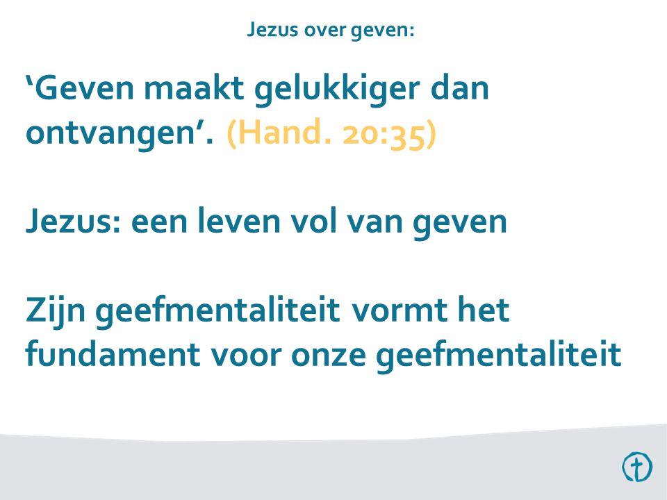 'Geven maakt gelukkiger dan ontvangen'. (Hand. 20:35) Jezus: een leven vol van geven Zijn geefmentaliteit vormt het fundament voor onze geefmentalitei