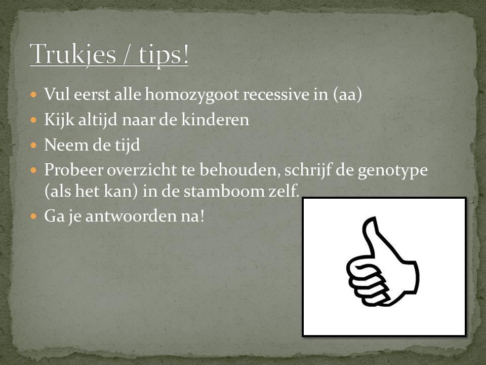 Vul eerst alle homozygoot recessive in (aa) Kijk altijd naar de kinderen Neem de tijd Probeer overzicht te behouden, schrijf de genotype (als het kan)