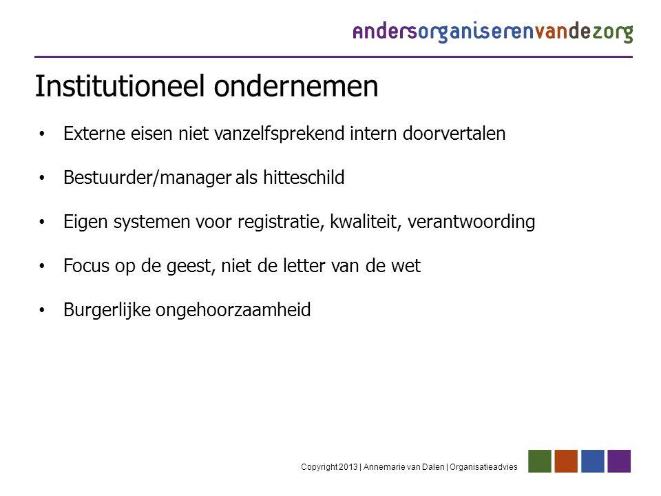 Institutioneel ondernemen Copyright 2013 | Annemarie van Dalen | Organisatieadvies Externe eisen niet vanzelfsprekend intern doorvertalen Bestuurder/m