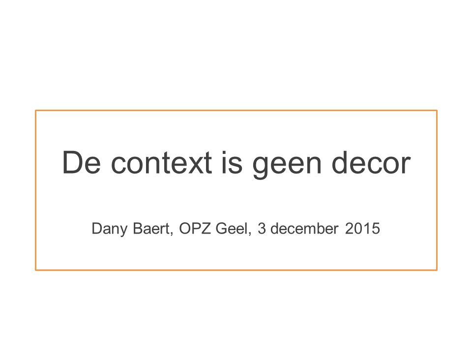 De context is geen decor Dany Baert, OPZ Geel, 3 december 2015
